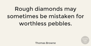Inspirational Quotes, Thomas Browne Quote About Inspirational, May, Pebbles: Rough Diamonds May Sometimes Be...