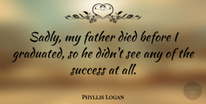 Phyllis Logan Quote About Success: Sadly My Father Died Before...