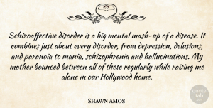 Shawn Amos Quote About Alone, Disorder, Hollywood, Home, Mental: Schizoaffective Disorder Is A Big...