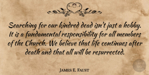 Continues Quotes, James E. Faust Quote About Believe, Continues, Death, Kindred, Life: Searching For Our Kindred Dead...