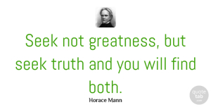 Truth Quotes, Horace Mann Quote About Truth, Greatness: Seek Not Greatness But Seek...