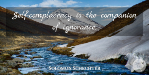 Solomon Schechter Quote About Ignorance, Self, Complacency: Self Complacency Is The Companion...