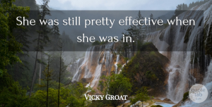 Vicky Groat Quote About Effective: She Was Still Pretty Effective...