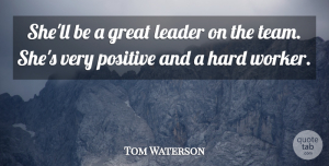 Tom Waterson Quote About Great, Hard, Leader, Positive: Shell Be A Great Leader...