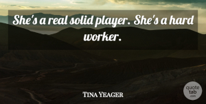 Tina Yeager Quote About Hard, Solid: Shes A Real Solid Player...
