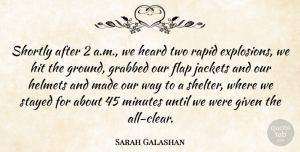 Sarah Galashan Quote About Given, Grabbed, Heard, Helmets, Hit: Shortly After 2 A M...