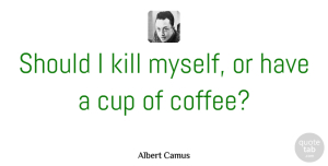Albert Camus Quote About Suicide, Coffee, Optimistic: Should I Kill Myself Or...