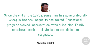 Gone Quotes, Nicholas Kristof Quote About Breakdown, Family, Gone, Household, Income: Since The End Of The...