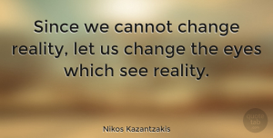 Change Quotes, Nikos Kazantzakis Quote About Change, Eye, Opportunity: Since We Cannot Change Reality...