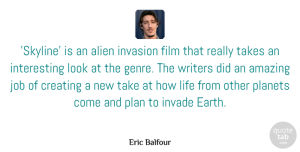 Job Quotes, Eric Balfour Quote About Alien, Amazing, Creating, Invade, Invasion: Skyline Is An Alien Invasion...