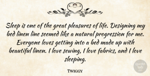 Designing Quotes, Twiggy Quote About Beautiful, Bed, Designing, Great, Life: Sleep Is One Of The...