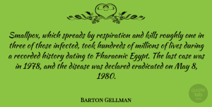 Barton Gellman Quote About Case, Dating, Disease, Eradicated, History: Smallpox Which Spreads By Respiration...
