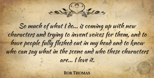 Rob Thomas Quote About Characters, Coming, Fully, Invent, Love: So Much Of What I...