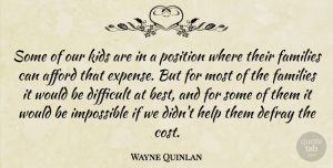 Wayne Quinlan Quote About Afford, Difficult, Families, Help, Impossible: Some Of Our Kids Are...