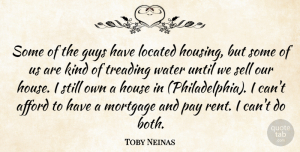 Toby Neinas Quote About Afford, Guys, House, Mortgage, Pay: Some Of The Guys Have...