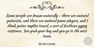 Travel Quotes, Hugh Laurie Quote About Bag, Drawn, Footloose, Grab, Gypsy: Some People Are Drawn Naturally...