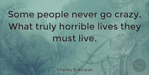 People Quotes, Charles Bukowski Quote About Life, Crazy, People: Some People Never Go Crazy...