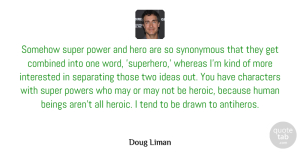 Beings Quotes, Doug Liman Quote About Beings, Characters, Combined, Drawn, Human: Somehow Super Power And Hero...