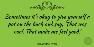 Sebastian Stan Quote About Cool, Good, Pat: Sometimes Its Okay To Give...