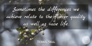 Terril Nell Quote About Achieve, Flower, Quality, Relate, Vase: Sometimes The Differences We Achieve...
