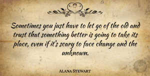 Alana Stewart Quote About Change, Face, Scary, Trust: Sometimes You Just Have To...
