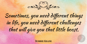 Robbie Keane Quote About Things In Life, Giving, Challenges: Sometimes You Need Different Things...