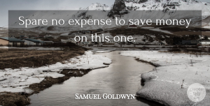 Saving Money Quotes, Samuel Goldwyn Quote About Book, Beer, Saving Money: Spare No Expense To Save...