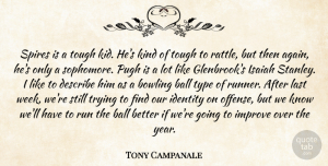 Tony Campanale Quote About Ball, Bowling, Describe, Identity, Improve: Spires Is A Tough Kid...