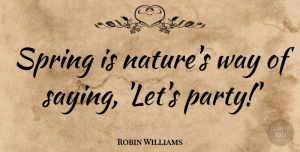 Nature Quotes, Robin Williams Quote About Motivational, Easter, Nature: Spring Is Natures Way Of...