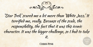 Bigger Quotes, Chris Pine Quote About Bigger, Fact, Iconic, Scared, Terrified: Star Trek Scared Me A...