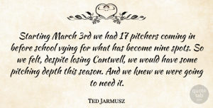 Ted Jarmusz Quote About Coming, Depth, Despite, Knew, Losing: Starting March 3rd We Had...