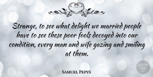 Samuel Pepys Quote About Delight, English Writer, Man, Married, People: Strange To See What Delight...