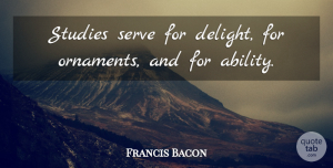 Francis Bacon Quote About Delight, Ornaments, Study: Studies Serve For Delight For...