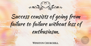 Winston Churchill Quote About Inspirational, Life, Motivational: Success Consists Of Going From...