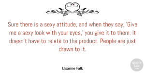 Sure Quotes, Lisanne Falk Quote About Attitude, Drawn, People, Relate, Sure: Sure There Is A Sexy...