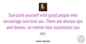 Encourage Quotes, Liana Liberato Quote About Encourage, Good, Love, Matter, People: Surround Yourself With Good People...