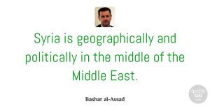 Middle Quotes, Bashar al-Assad Quote About Middle East, East, Middle: Syria Is Geographically And Politically...