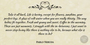 Sweet Quotes, Pablo Neruda Quote About Sweet, Morning, Coffee: Take It All Back Life...