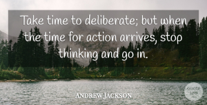 Time Quotes, Andrew Jackson Quote About Action, American President, Stop, Time: Take Time To Deliberate But...