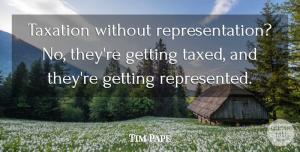 Tim Pape Quote About Taxation: Taxation Without Representation No Theyre...