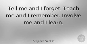 Leadership Quotes, Benjamin Franklin Quote About Inspiring, Leadership, Teacher: Tell Me And I Forget...