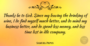 Samuel Pepys Quote About Business, Drinking, English Writer, Idle, Leaving: Thanks Be To God Since...