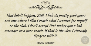 Bryan Robson Quote About Accept, Bad, Disagree, English Athlete, Good: That Didnt Happen Still I...