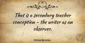 Conception Quotes, Peter Bichsel Quote About Teacher, Conception, Observers: That Is A Secondary Teacher...