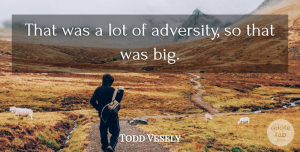 Todd Vesely Quote About undefined: That Was A Lot Of...