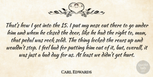 Carl Edwards Quote About Bad, Closed, Locked, Nose, Pedal: Thats How I Got Into...