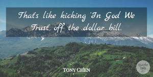 Tony Chen Quote About Dollar, God, Kicking: Thats Like Kicking In God...