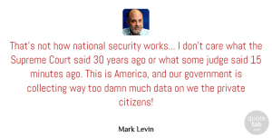 Private Quotes, Mark Levin Quote About Care, Collecting, Court, Damn, Government: Thats Not How National Security...