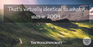 Tim Woolstencroft Quote About Identical, Virtually: Thats Virtually Identical To What...