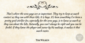 Tim Wilken Quote About Area, Contact, Good, Guys, Player: Thats Where The Area Guys...